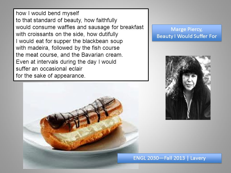 how I would bend myself to that standard of beauty, how faithfully would consume waffles and sausage for breakfast with croissants on the side, how dutifully I would eat for supper the blackbean soup with madeira, followed by the fish course the meat course, and the Bavarian cream.