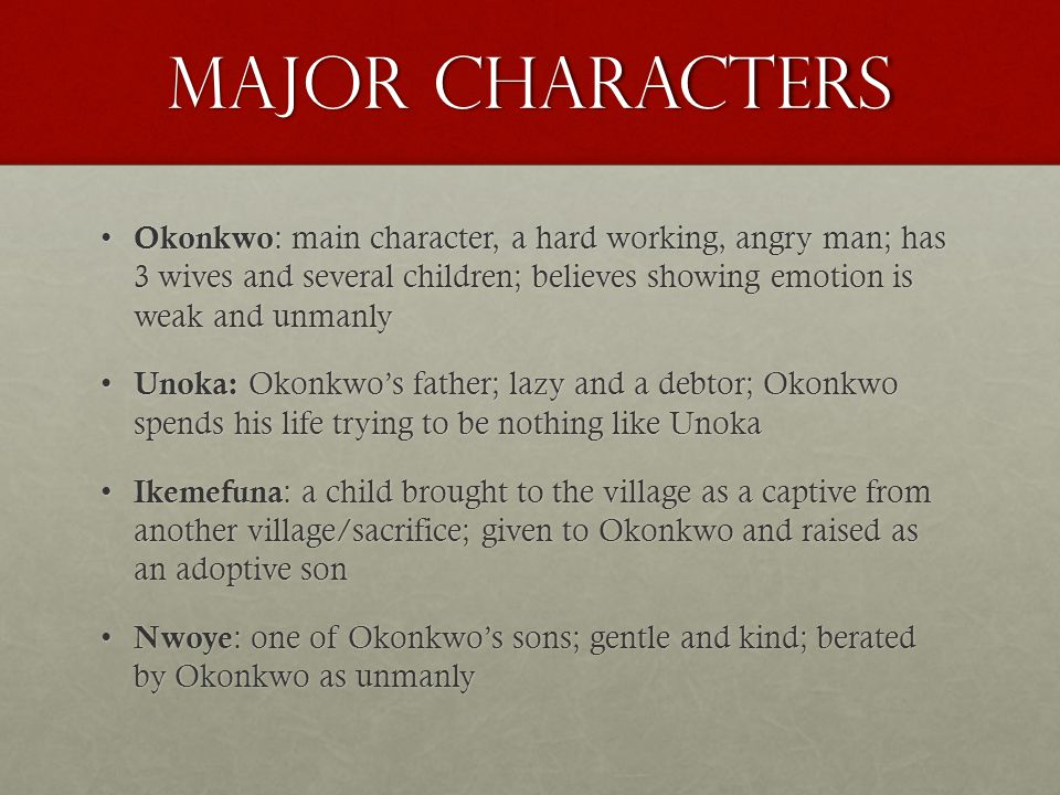 Major Characters Okonkwo : main character, a hard working, angry man; has 3 wives and several children; believes showing emotion is weak and unmanly Okonkwo : main character, a hard working, angry man; has 3 wives and several children; believes showing emotion is weak and unmanly Unoka: Okonkwos father; lazy and a debtor; Okonkwo spends his life trying to be nothing like Unoka Unoka: Okonkwos father; lazy and a debtor; Okonkwo spends his life trying to be nothing like Unoka Ikemefuna : a child brought to the village as a captive from another village/sacrifice; given to Okonkwo and raised as an adoptive son Ikemefuna : a child brought to the village as a captive from another village/sacrifice; given to Okonkwo and raised as an adoptive son Nwoye : one of Okonkwos sons; gentle and kind; berated by Okonkwo as unmanly Nwoye : one of Okonkwos sons; gentle and kind; berated by Okonkwo as unmanly