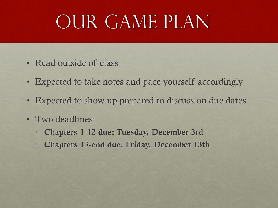 Our game plan Read outside of classRead outside of class Expected to take notes and pace yourself accordinglyExpected to take notes and pace yourself accordingly Expected to show up prepared to discuss on due datesExpected to show up prepared to discuss on due dates Two deadlines:Two deadlines: Chapters 1-12 due: Tuesday, December 3rd Chapters 1-12 due: Tuesday, December 3rd Chapters 13-end due: Friday, December 13th Chapters 13-end due: Friday, December 13th