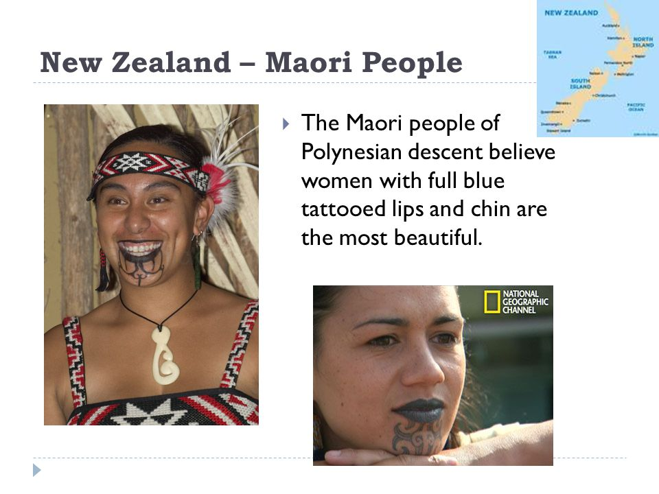 New Zealand – Maori People The Maori people of Polynesian descent believe women with full blue tattooed lips and chin are the most beautiful.