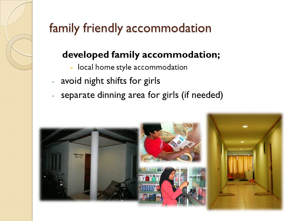 family friendly accommodation developed family accommodation; -local home style accommodation - avoid night shifts for girls - separate dinning area for girls (if needed)