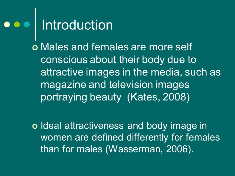 Introduction Males and females are more self conscious about their body due to attractive images in the media, such as magazine and television images portraying beauty (Kates, 2008) Ideal attractiveness and body image in women are defined differently for females than for males (Wasserman, 2006).