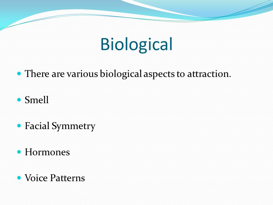 Biological There are various biological aspects to attraction.