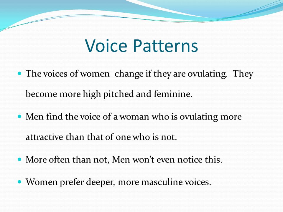 Voice Patterns The voices of women change if they are ovulating.