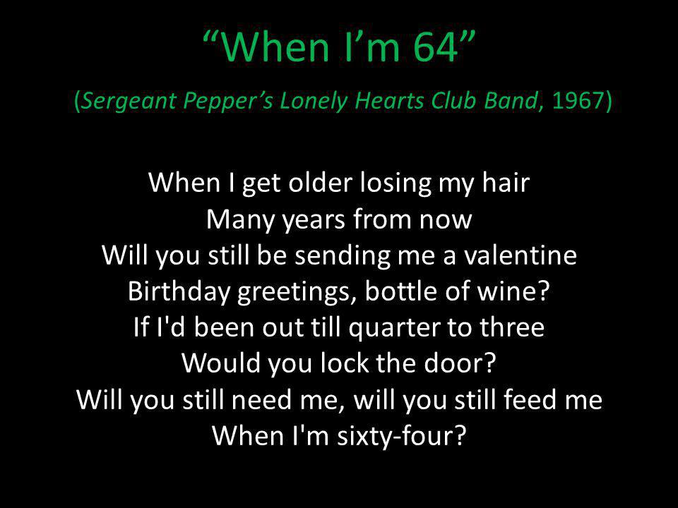 When Im 64 (Sergeant Peppers Lonely Hearts Club Band, 1967) When I get older losing my hair Many years from now Will you still be sending me a valentine Birthday greetings, bottle of wine.