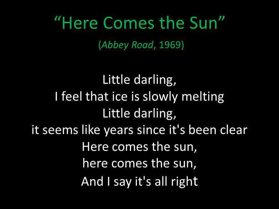 Here Comes the Sun (Abbey Road, 1969) Little darling, I feel that ice is slowly melting Little darling, it seems like years since it s been clear Here comes the sun, here comes the sun, And I say it s all righ t