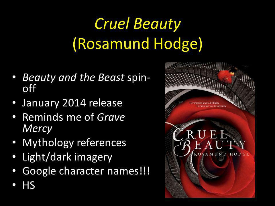Cruel Beauty (Rosamund Hodge) Beauty and the Beast spin- off January 2014 release Reminds me of Grave Mercy Mythology references Light/dark imagery Google character names!!.