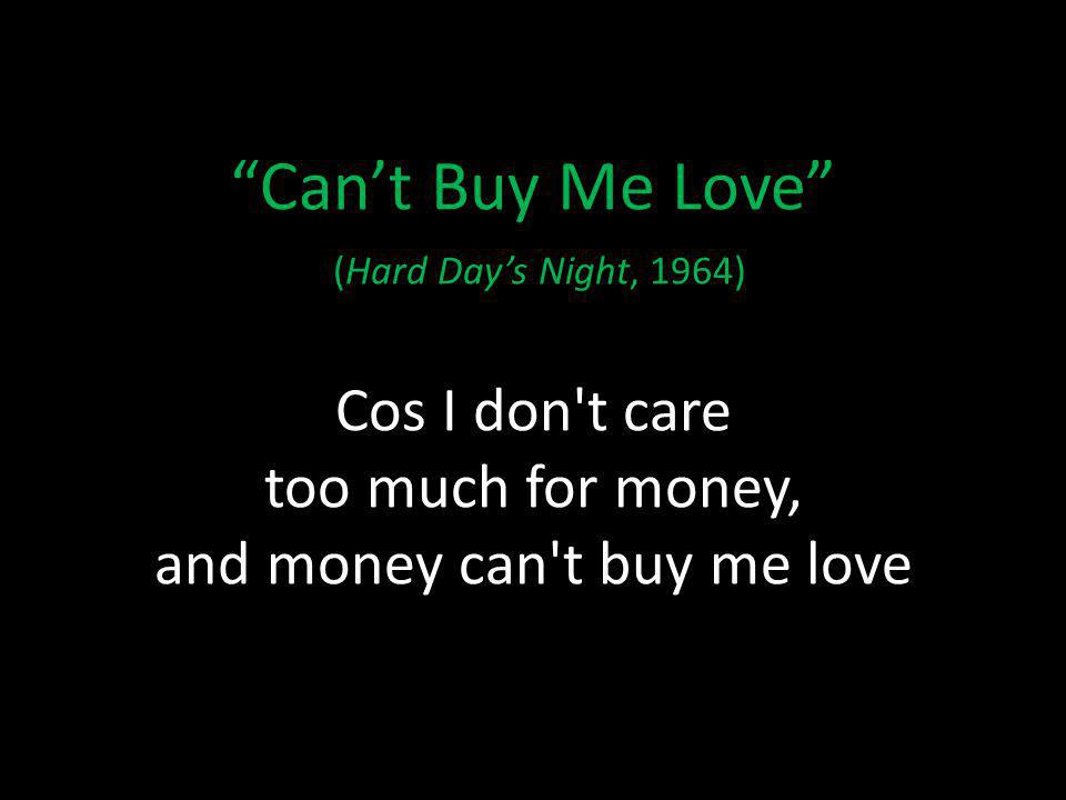 Cant Buy Me Love (Hard Days Night, 1964) Cos I don t care too much for money, and money can t buy me love