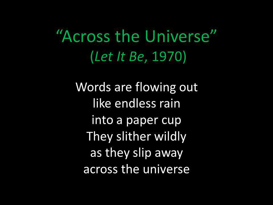 Across the Universe (Let It Be, 1970) Words are flowing out like endless rain into a paper cup They slither wildly as they slip away across the universe