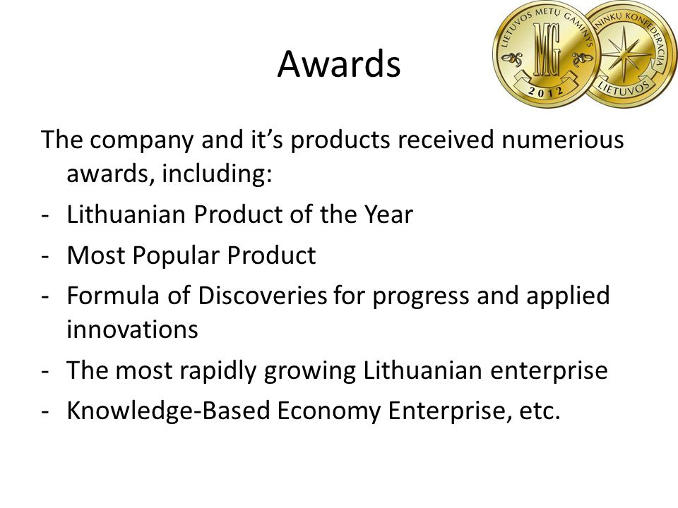 Awards The company and its products received numerious awards, including: -Lithuanian Product of the Year -Most Popular Product -Formula of Discoveries for progress and applied innovations -The most rapidly growing Lithuanian enterprise -Knowledge-Based Economy Enterprise, etc.
