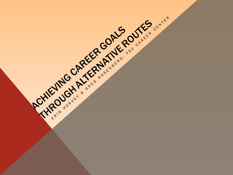 ACHIEVING CAREER GOALS THROUGH ALTERNATIVE ROUTES ERIN HARVEY & GREG ROSENBERG- FSU CAREER CENTER