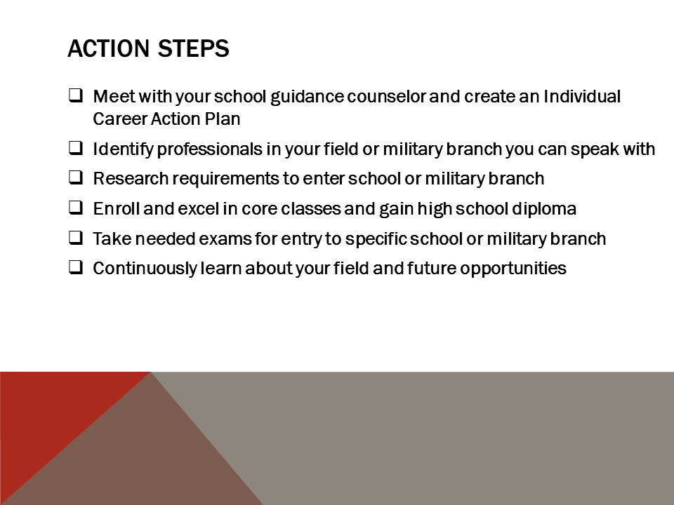 ACTION STEPS Meet with your school guidance counselor and create an Individual Career Action Plan Identify professionals in your field or military branch you can speak with Research requirements to enter school or military branch Enroll and excel in core classes and gain high school diploma Take needed exams for entry to specific school or military branch Continuously learn about your field and future opportunities