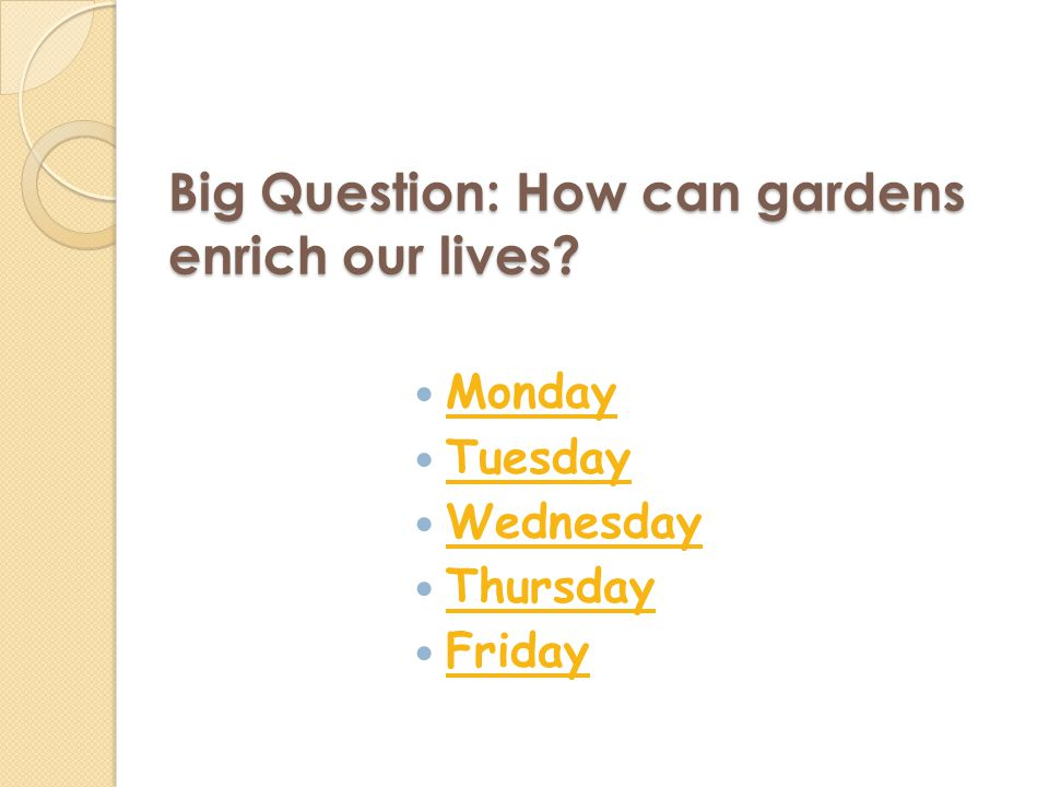 Big Question: How can gardens enrich our lives Monday Tuesday Wednesday Thursday Friday