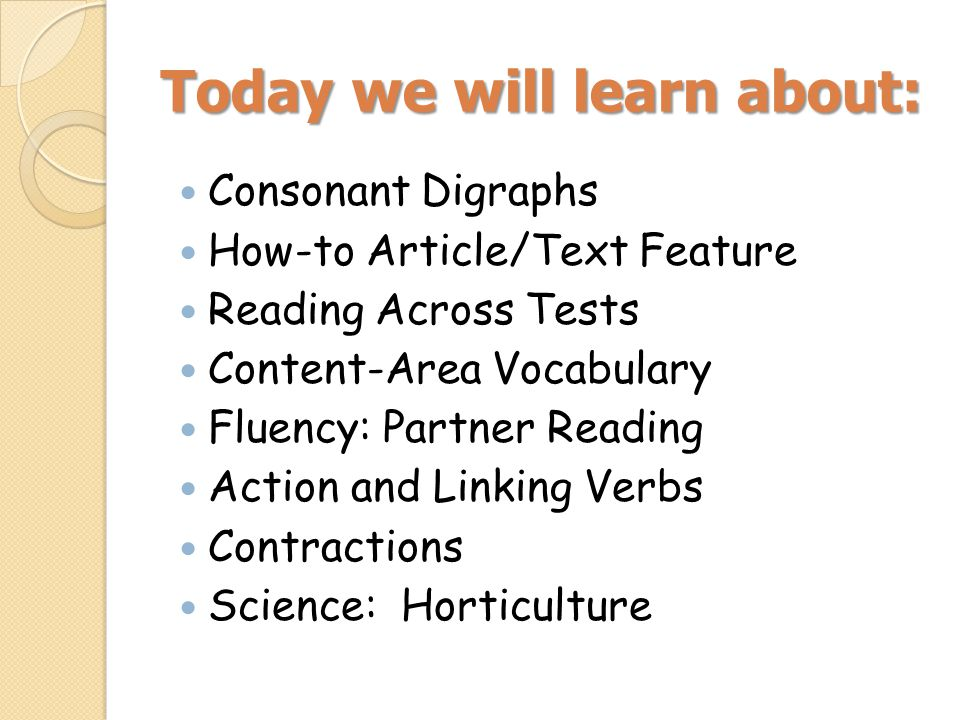 Today we will learn about: Consonant Digraphs How-to Article/Text Feature Reading Across Tests Content-Area Vocabulary Fluency: Partner Reading Action and Linking Verbs Contractions Science: Horticulture