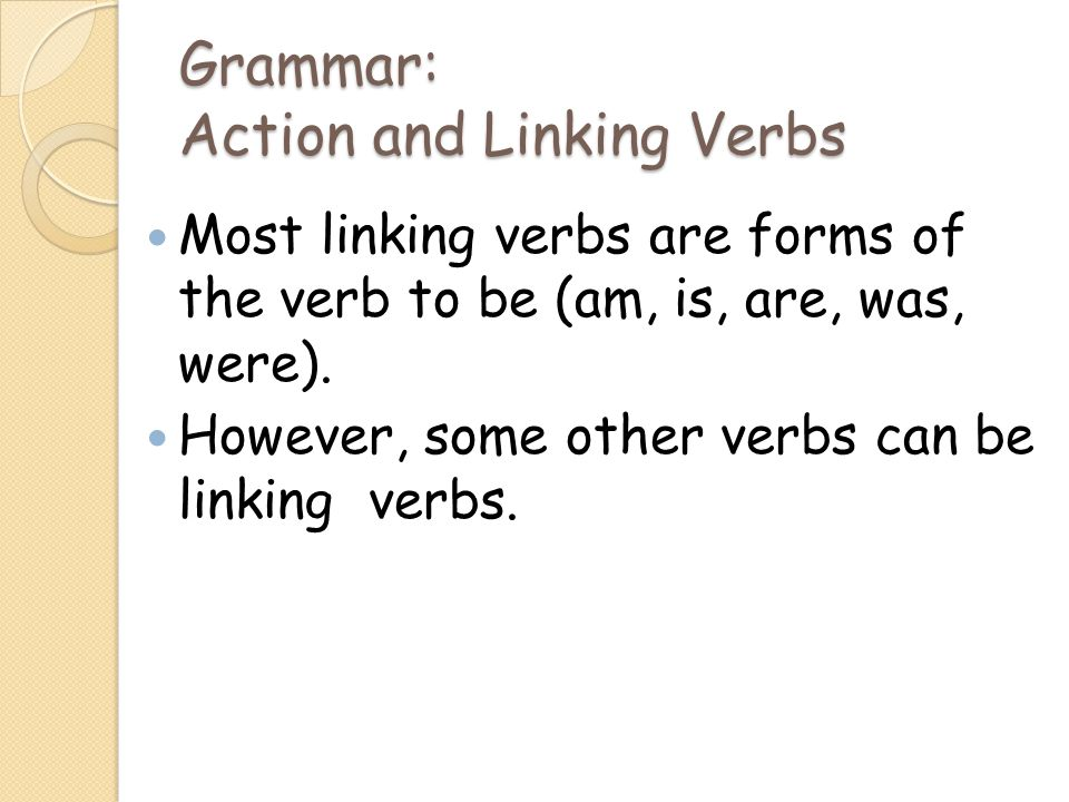 Grammar: Action and Linking Verbs Most linking verbs are forms of the verb to be (am, is, are, was, were).