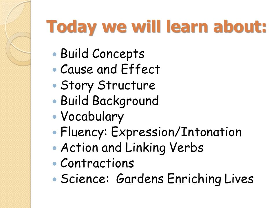 Today we will learn about: Build Concepts Cause and Effect Story Structure Build Background Vocabulary Fluency: Expression/Intonation Action and Linking Verbs Contractions Science: Gardens Enriching Lives