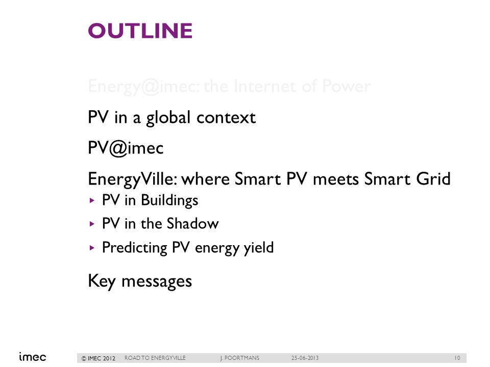 10 © IMEC 2012 OUTLINE Energy@imec: the Internet of Power PV in a global context PV@imec EnergyVille: where Smart PV meets Smart Grid PV in Buildings PV in the Shadow Predicting PV energy yield Key messages ROAD TO ENERGYVILLE J.