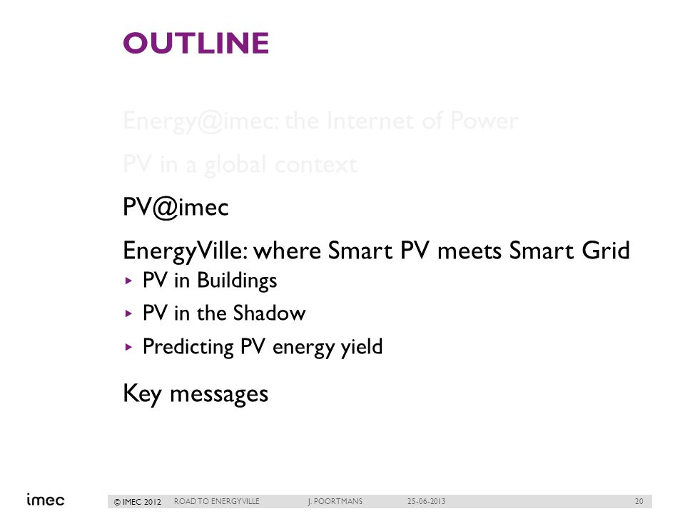 20 © IMEC 2012 OUTLINE Energy@imec: the Internet of Power PV in a global context PV@imec EnergyVille: where Smart PV meets Smart Grid PV in Buildings PV in the Shadow Predicting PV energy yield Key messages ROAD TO ENERGYVILLE J.