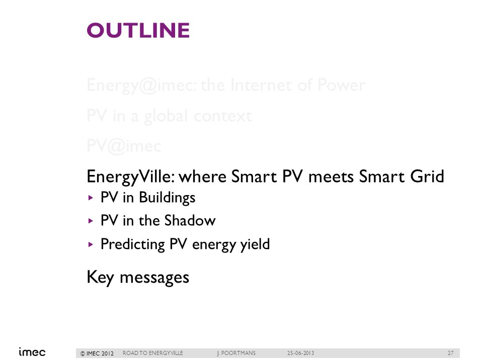 27 © IMEC 2012 OUTLINE Energy@imec: the Internet of Power PV in a global context PV@imec EnergyVille: where Smart PV meets Smart Grid PV in Buildings PV in the Shadow Predicting PV energy yield Key messages ROAD TO ENERGYVILLE J.