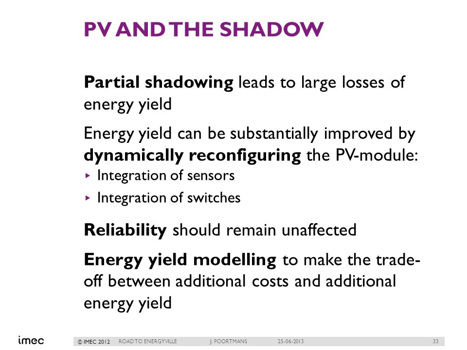 33 © IMEC 2012 PV AND THE SHADOW Partial shadowing leads to large losses of energy yield Energy yield can be substantially improved by dynamically reconfiguring the PV-module: Integration of sensors Integration of switches Reliability should remain unaffected Energy yield modelling to make the trade- off between additional costs and additional energy yield ROAD TO ENERGYVILLE J.