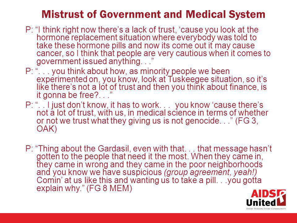 P: I think right now theres a lack of trust, cause you look at the hormone replacement situation where everybody was told to take these hormone pills and now its come out it may cause cancer, so I think that people are very cautious when it comes to government issued anything...