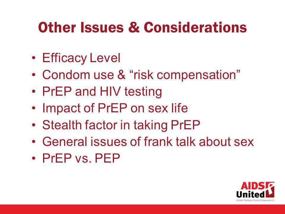 Other Issues & Considerations Efficacy Level Condom use & risk compensation PrEP and HIV testing Impact of PrEP on sex life Stealth factor in taking PrEP General issues of frank talk about sex PrEP vs.