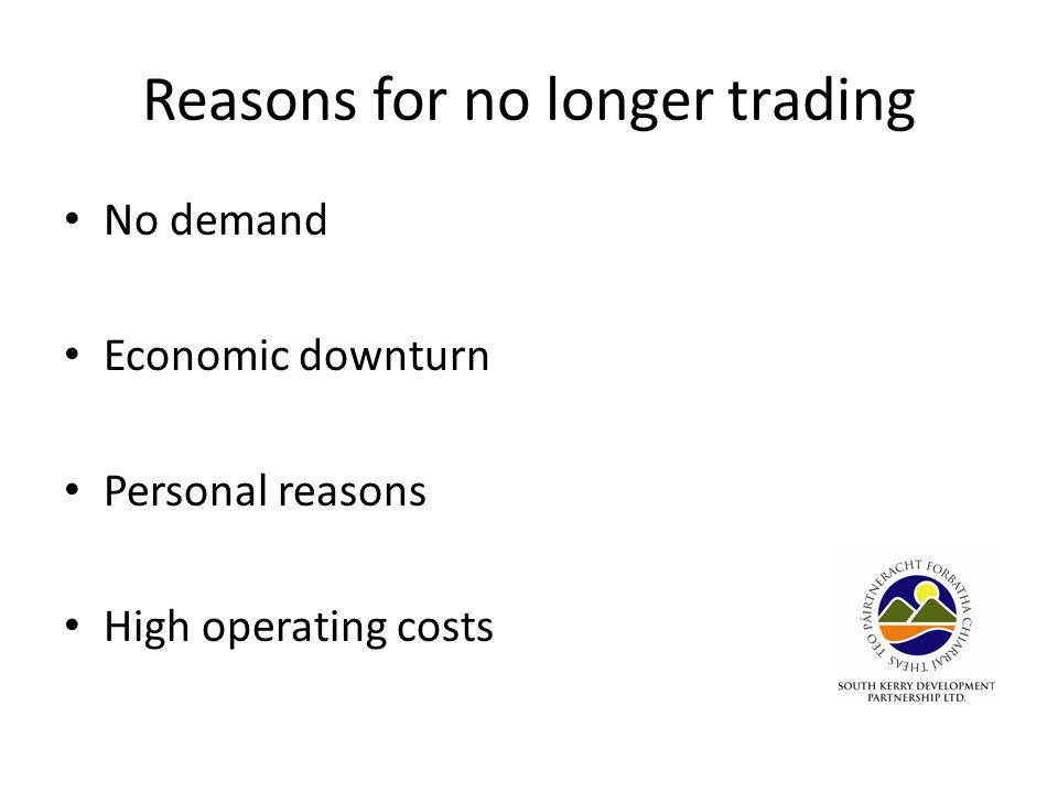 Reasons for no longer trading No demand Economic downturn Personal reasons High operating costs
