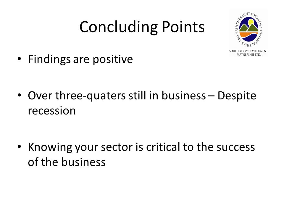 Concluding Points Findings are positive Over three-quaters still in business – Despite recession Knowing your sector is critical to the success of the business