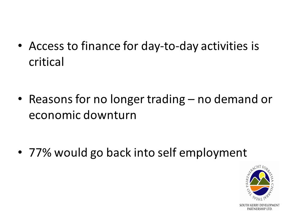 Access to finance for day-to-day activities is critical Reasons for no longer trading – no demand or economic downturn 77% would go back into self employment
