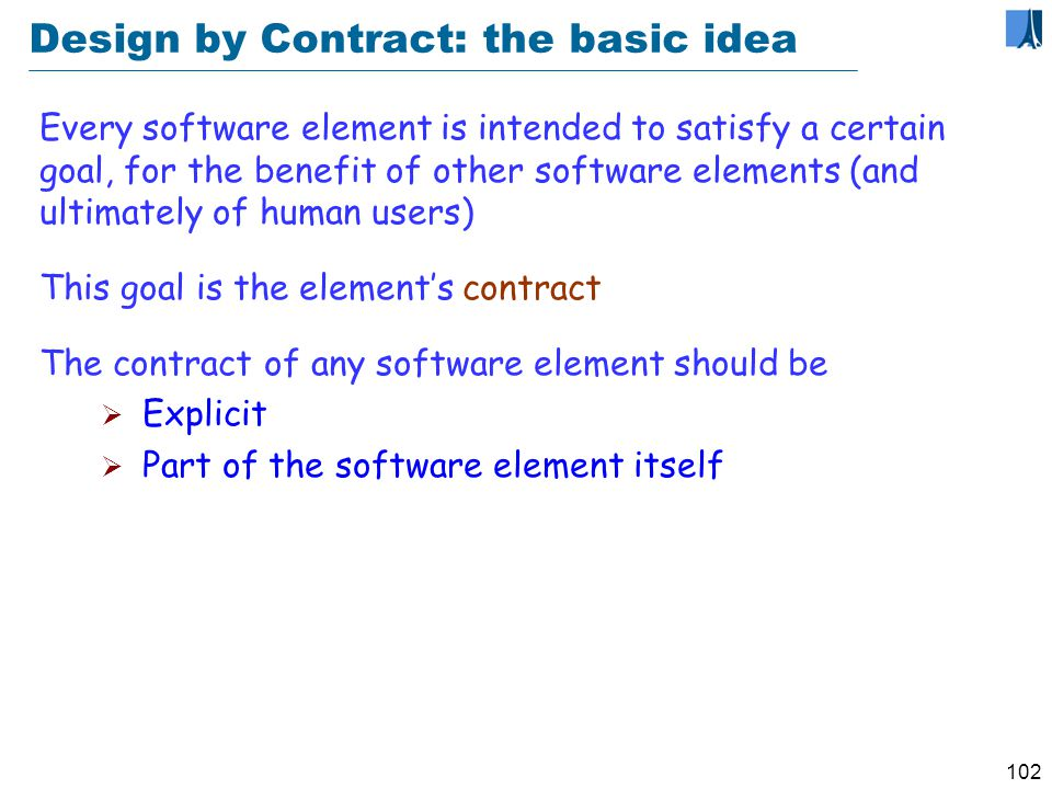 101 Design by Contract: applications Getting the software right Analysis Design Implementation Debugging Testing Management Maintenance Documentation
