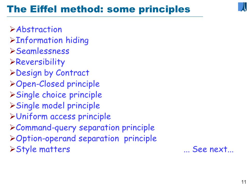 10 10 Learning Eiffel Simple syntax, no cryptic symbols Eiffel programmers know all of Eiffel Wide variety of user backgrounds If you can write a conditional, you can write a contract Fast learning curve Lots of good models to learn from Strong style rules May need to unlearn needless tricks