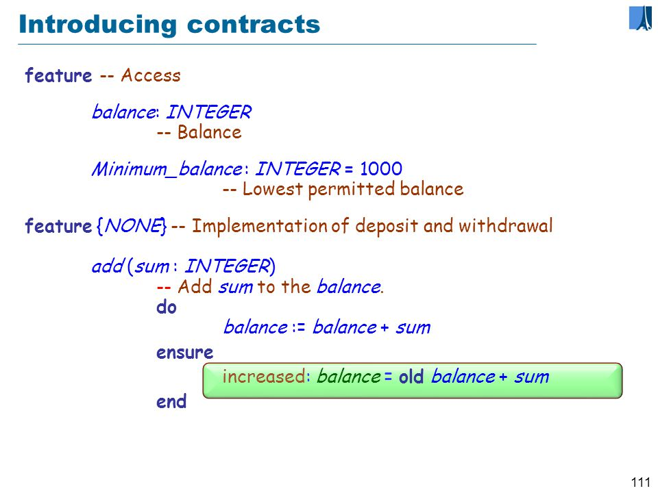 110 Introducing contracts class ACCOUNT create make feature {NONE } -- Initialization make (initial_amount: INTEGER) -- Set up account with initial_amount.