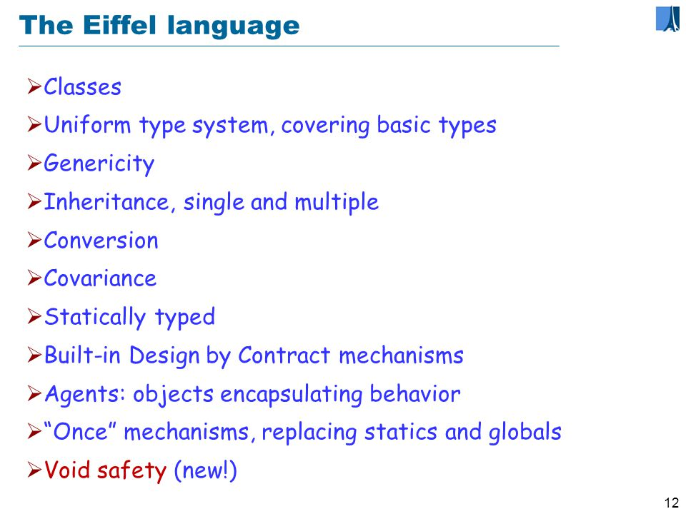 11 The Eiffel method: some principles Abstraction Information hiding Seamlessness Reversibility Design by Contract Open-Closed principle Single choice principle Single model principle Uniform access principle Command-query separation principle Option-operand separation principle Style matters...