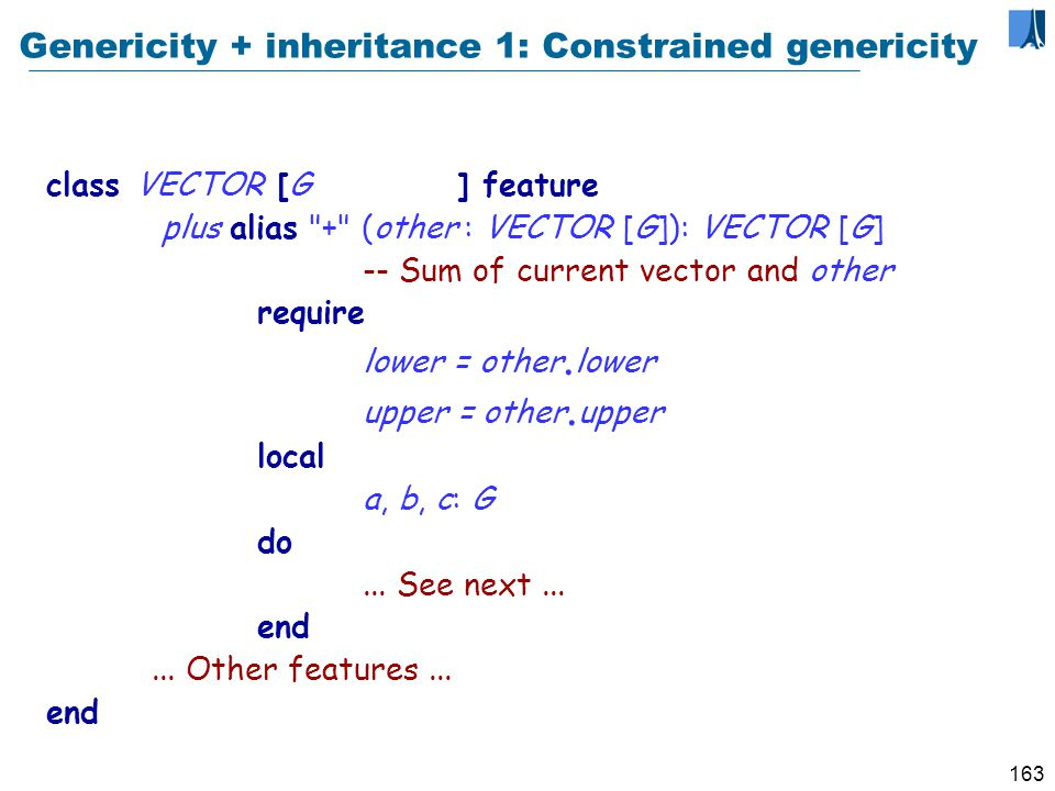 162 Using genericity LIST [CITY ] LIST [LIST [CITY ]] … A type is no longer exactly the same thing as a class.