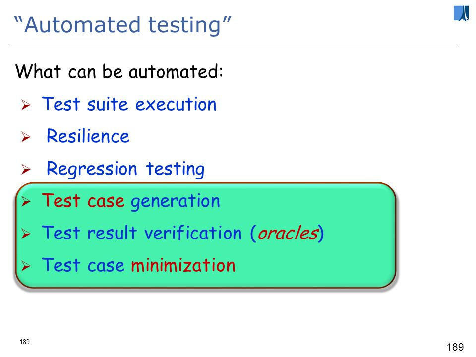 188 1.To test a program is to try to make it fail 2.Tests are no substitute for specifications 3.Any failed execution must yield a test case, to remain forever remain part of the regression test base 4.Determining success or failure (oracles) must be automatic 4: Oracles should be part of the program, as contracts 5.A test suite must include both manual and automated cases 6.Dont believe your testing insights: evaluate any testing strategy through objective criteria 7.The most important criterion is number of faults found against time: fc (t) Seven principles of software testing Bertrand Meyer, Seven Principles of Software Testing, IEEE Computer, August 2008