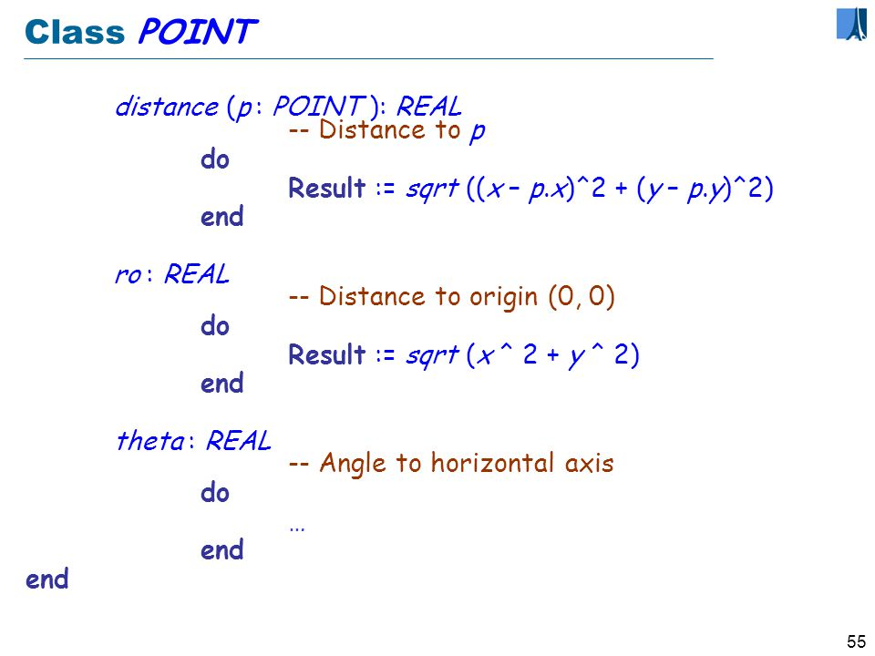 54 POINT : as a class class POINT feature x, y : REAL -- Cartesian coordinates move (a, b : REAL) -- Move by a horizontally and b vertically.