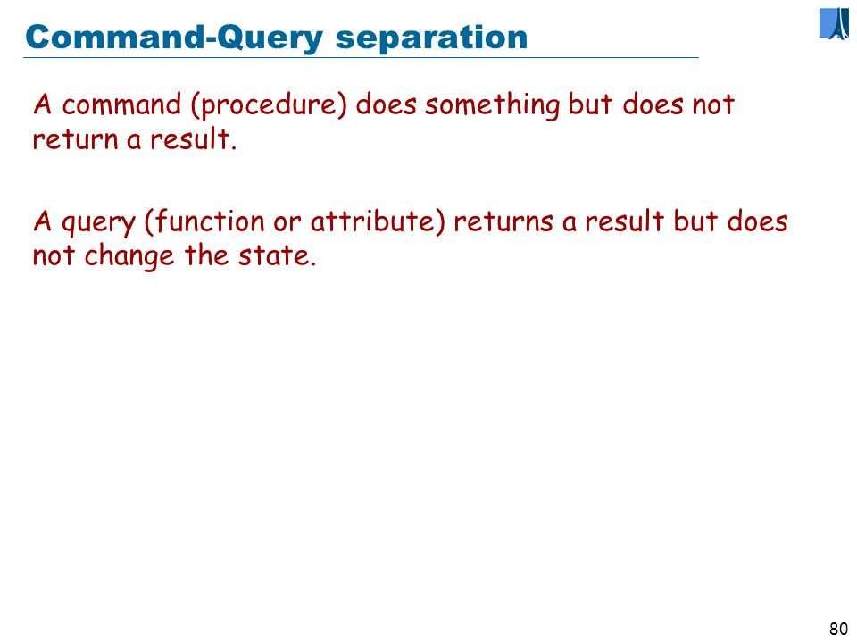 79 Command-query separation Command-Query Separation Principle A function must not change its target objects abstract state