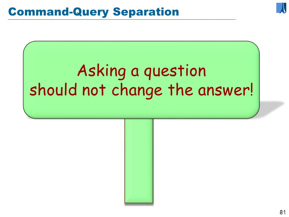 80 Command-Query separation A command (procedure) does something but does not return a result.