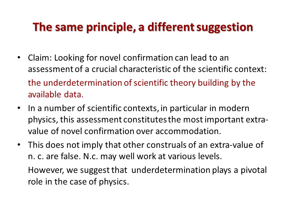 The same principle, a different suggestion Claim: Looking for novel confirmation can lead to an assessment of a crucial characteristic of the scientific context: the underdetermination of scientific theory building by the available data.