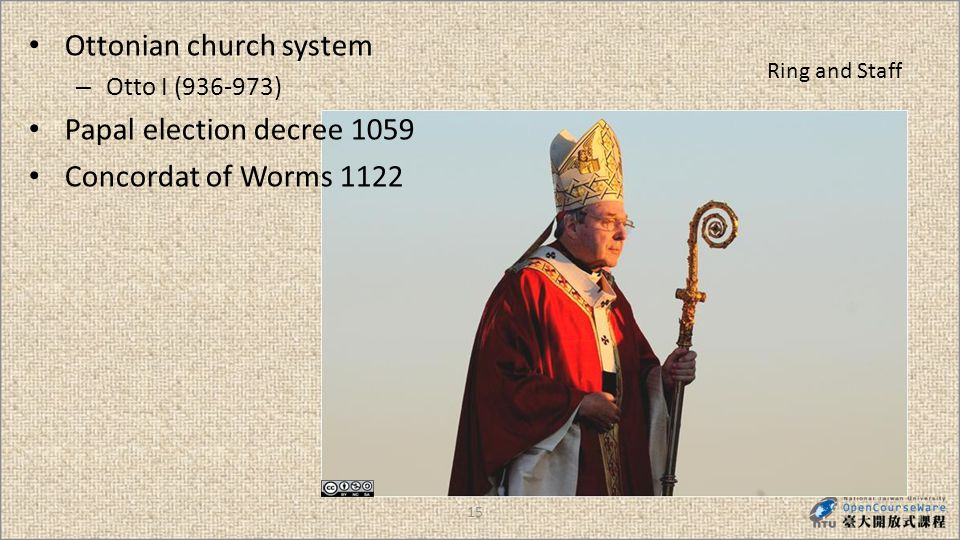 15 Ring and Staff Ottonian church system – Otto I (936-973) Papal election decree 1059 Concordat of Worms 1122