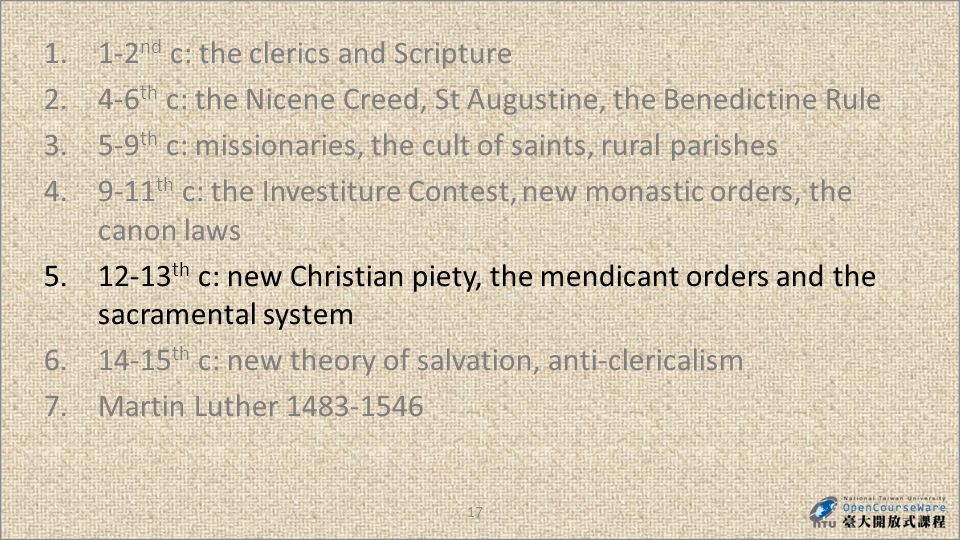 17 1.1-2 nd c: the clerics and Scripture 2.4-6 th c: the Nicene Creed, St Augustine, the Benedictine Rule 3.5-9 th c: missionaries, the cult of saints, rural parishes 4.9-11 th c: the Investiture Contest, new monastic orders, the canon laws 5.12-13 th c: new Christian piety, the mendicant orders and the sacramental system 6.14-15 th c: new theory of salvation, anti-clericalism 7.Martin Luther 1483-1546