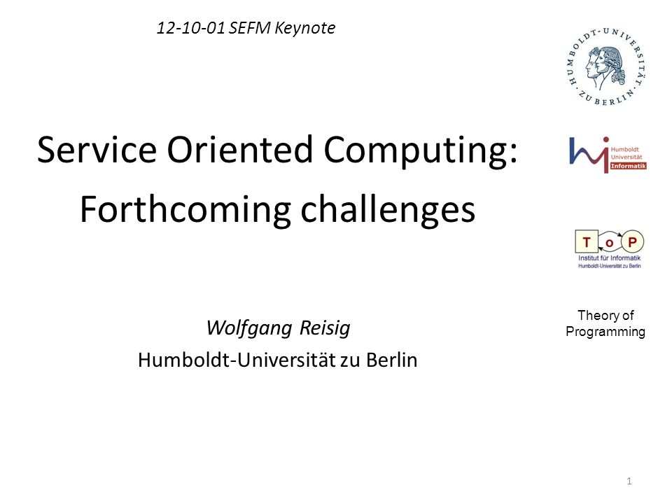 1 12-10-01 SEFM Keynote Service Oriented Computing: Forthcoming challenges Wolfgang Reisig Humboldt-Universität zu Berlin Theory of Programming