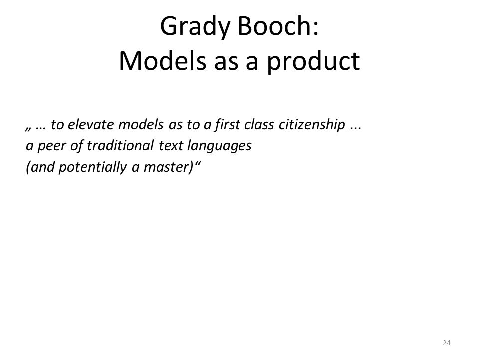 24 Grady Booch: Models as a product … to elevate models as to a first class citizenship...