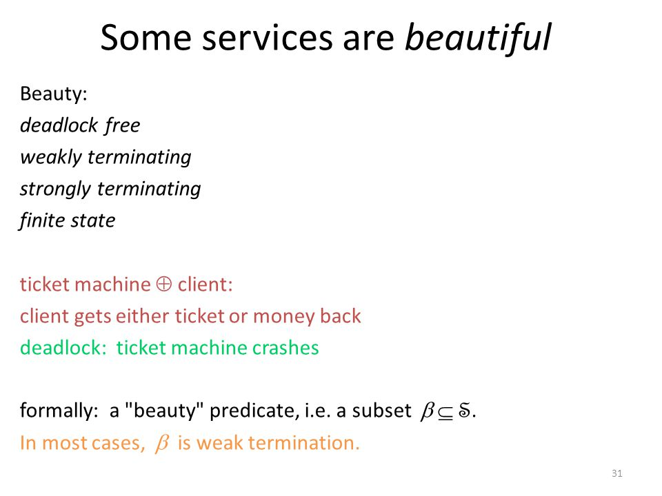 31 Some services are beautiful Beauty: deadlock free weakly terminating strongly terminating finite state ticket machine client: client gets either ticket or money back deadlock: ticket machine crashes formally: a beauty predicate, i.e.
