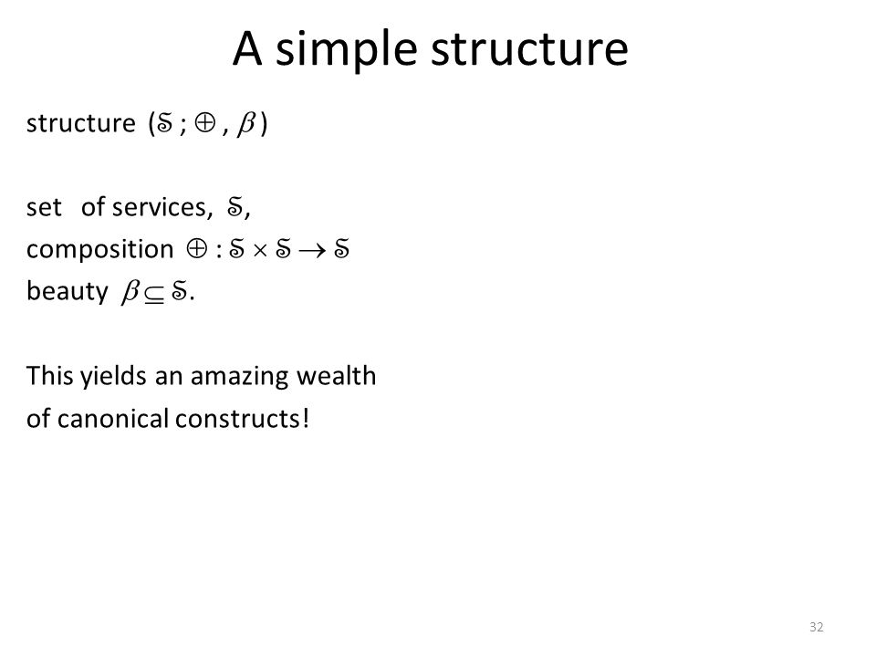 32 A simple structure structure ( S ;, ) set of services, S, composition : S S S beauty S.