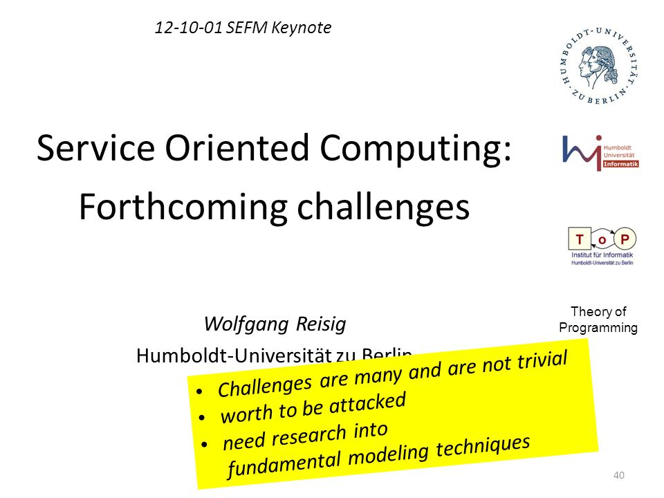 40 12-10-01 SEFM Keynote Service Oriented Computing: Forthcoming challenges Wolfgang Reisig Humboldt-Universität zu Berlin Theory of Programming Challenges are many and are not trivial worth to be attacked need research into fundamental modeling techniques