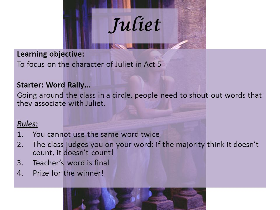 Juliet Learning objective: To focus on the character of Juliet in Act 5 Starter: Word Rally… Going around the class in a circle, people need to shout out words that they associate with Juliet.Rules: 1.You cannot use the same word twice 2.The class judges you on your word: if the majority think it doesnt count, it doesnt count.