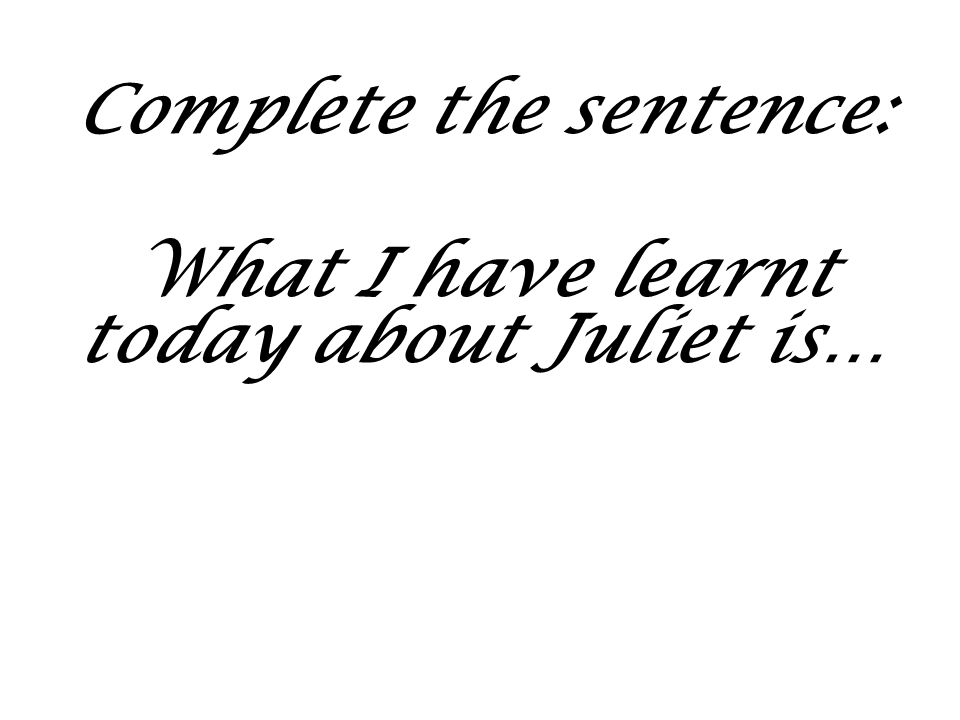 Complete the sentence: What I have learnt today about Juliet is…