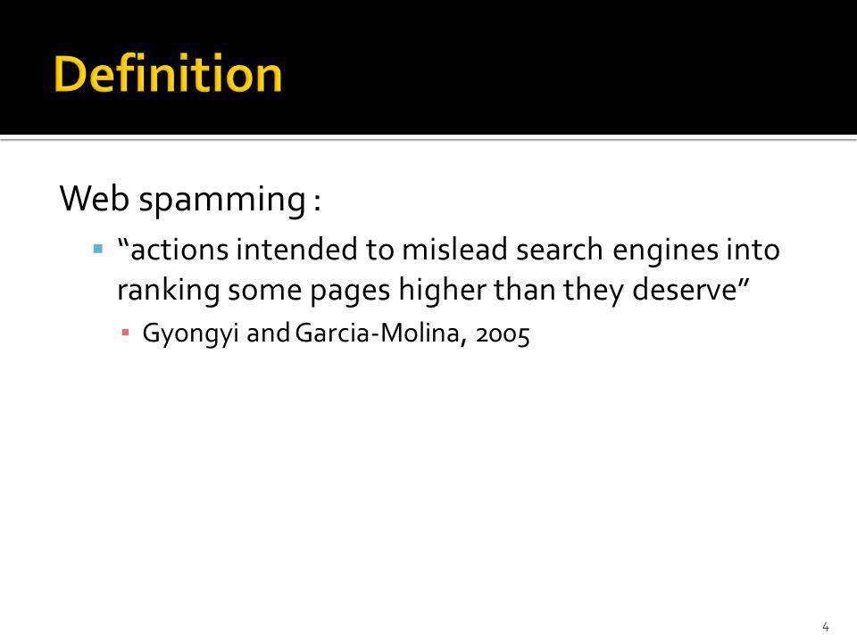 Web spamming : actions intended to mislead search engines into ranking some pages higher than they deserve Gyongyi and Garcia-Molina, 2005 4