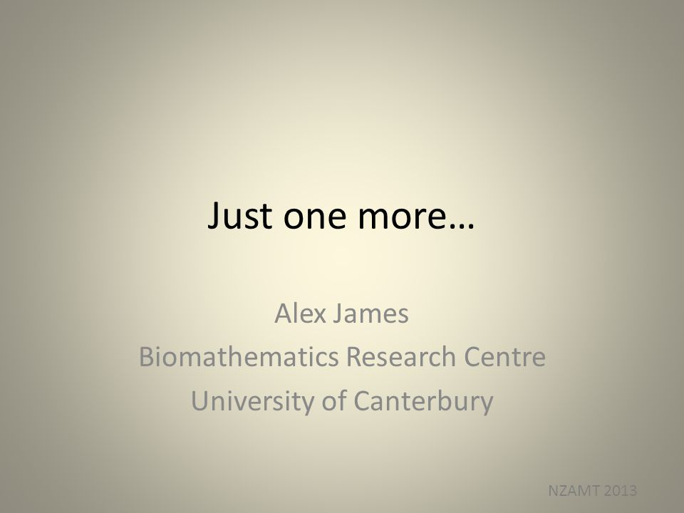 Just one more… Alex James Biomathematics Research Centre University of Canterbury NZAMT 2013